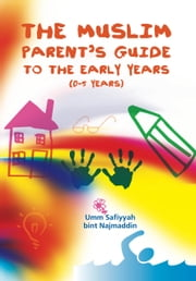 The Muslim Parent's Guide to the Early Years - (0-5 Years) ebook by Umm Safiyyah Bint Najmaddin