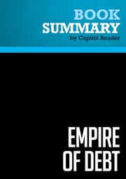 Summary of Empire of Debt: The Rise of an Epic Financial Crisis - William Bonner and Addison Wiggin ebook by Capitol Reader