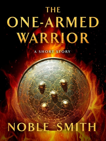 The One-Armed Warrior - A Short Story ebook by Noble Smith