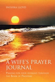 A Wife's Prayer Journal - Praying for Your Husband through the Book of Proverbs ebook by Inishka Lloyd