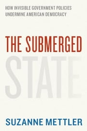 The Submerged State - How Invisible Government Policies Undermine American Democracy ebook by Suzanne Mettler