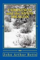 Christmas and the Snow Dragon ebook by John Arthur Betts