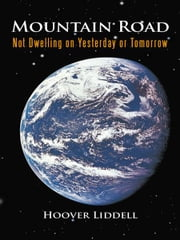 Mountain Road - Not Dwelling on Yesterday or Tomorrow ebook by Hoover Liddell