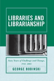 Libraries and Librarianship - Sixty Years of Challenge and Change, 1945 - 2005 ebook by George Bobinski