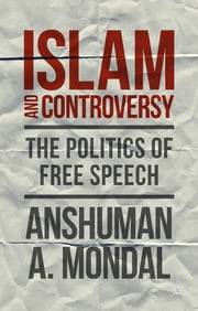 Islam and Controversy - The Politics of Free Speech After Rushdie ebook by Anshuman A. Mondal