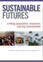 Sustainable Futures - Linking Population, Resources and the Environment ebook by Jenny Goldie, Katharine  Betts