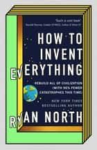 How to Invent Everything - Rebuild All of Civilization (with 96% fewer catastrophes this time) eBook by Ryan North
