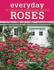 Everyday Roses - How to Grow Knock Out® and Other Easy-Care Garden Roses ebook by Paul Zimmerman
