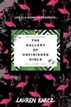 The Gallery of Unfinished Girls ebook by Lauren Karcz