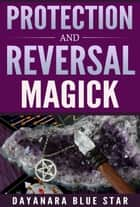 Protection and Reversal Magick ebook by Dayanara Blue Star