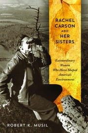 Rachel Carson and Her Sisters: Extraordinary Women Who Have Shaped America's Environment ebook by Musil, Robert K.