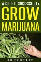 A Guide to Successfully Grow Marijuana ebook by J.D. Rockefeller