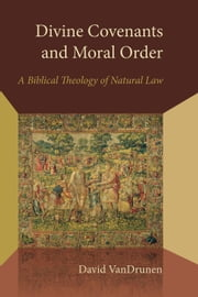 Divine Covenants and Moral Order - A Biblical Theology of Natural Law ebook by David VanDrunen