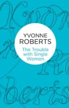 The Trouble with Single Women ebook by Yvonne Roberts