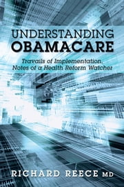 Understanding ObamaCare - Travails of Implementation, Notes of a Health Reform Watcher ebook by Richard Reece