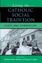 Living the Catholic Social Tradition - Cases and Commentary ebook by Alexia K. Kelley, William P. Bolan, Patrick J. Hayes,...