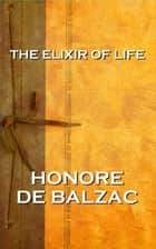 The Elixir Of Life, By Honore De Balzac ebook by Honore De Balzac
