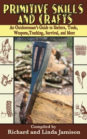 Primitive Skills and Crafts - An Outdoorsman's Guide to Shelters, Tools, Weapons, Tracking, Survival, and More ebook by Linda Jamison,Richard Jamison