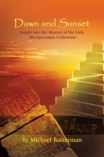 Dawn and Sunset - Insight into the Mystery of the Early Mesopotamian Civilization ebook by Michael Baizerman