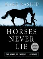 Horses Never Lie - The Heart of Passive Leadership ebook by Mark Rashid, Rick Lamb