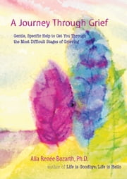 A Journey Through Grief - Gentle, Specific Help to Get You Through the Most Difficult Stages of Grieving ebook by Alla Renee Bozarth, Ph.D.
