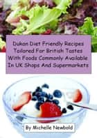Dukan Diet Friendly Recipes Tailored For British Tastes With Foods Commonly Available In UK Shops And Supermarkets eBook by Michelle Newbold