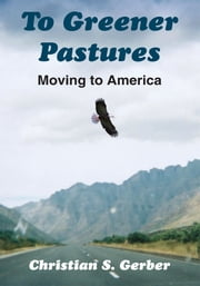 To Greener Pastures - Moving to America ebook by Christian S. Gerber