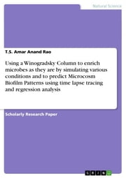 Using a Winogradsky Column to enrich microbes as they are by simulating various conditions and to predict Microcosm Biofilm Patterns using time lapse tracing and regression analysis ebook by T.S. Amar Anand Rao