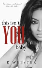 This Isn't You, Baby ebook by K Webster