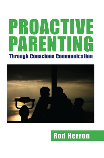 Proactive Parenting - Through Conscious Communication ebook by Rod Herron