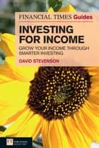 FT Guide to Investing for Income - Grow Your Income Through Smarter Investing ebook by David Stevenson