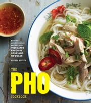 The Pho Cookbook - Easy to Adventurous Recipes for Vietnam's Favorite Soup and Noodles ebook by Andrea Quynhgiao Nguyen