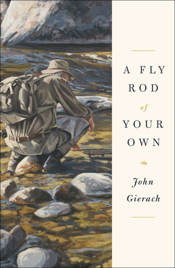 A Fly Rod of Your Own ebook by John Gierach