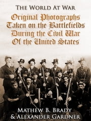 Original Photographs Taken on the Battlefields during the Civil War of the United States ebook by Alexander Gardner