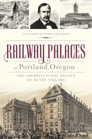Railway Palaces of Portland, Oregon - The Architectural Legacy of Henry Villard ebook by Kobo.Web.Store.Products.Fields.ContributorFieldViewModel