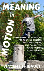 Meaning in Motion: A contemplative handbook for runners, dancers, parkour athletes, martial artists, yoga students and fitness buffs ebook by Vincent Thibault
