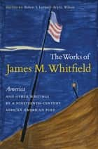 The Works of James M. Whitfield - America and Other Writings by a Nineteenth-Century African American Poet ebook by Robert S. Levine, Ivy G. Wilson