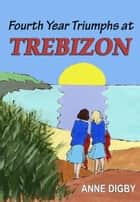 FOURTH YEAR TRIUMPHS AT TREBIZON eBook by Anne Digby