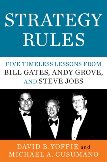 Strategy Rules - Five Timeless Lessons from Bill Gates, Andy Grove, and Steve Jobs ebook by David B. Yoffie,Michael A. Cusumano