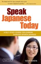 Speak Japanese Today - A Self-Study Course for Learning Everyday Spoken Japanese: Learn Conversational Japanese, Key Vocabulary and Phrases ebook by Taeko Kamiya