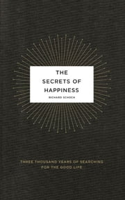 The Secrets of Happiness - Three Thousand Years of Searching for the Good Life ebook by Richard Schoch