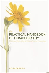 The Practical Handbook of Homeopathy - The How, When, Why and Which of Home Prescribing ebook by Colin Griffith