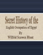 Secret History of the English Occupation of Egypt ebook by Wilfrid Scawen Blunt