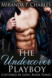 The Undercover Playboy - Captured by Love, #3 ebook by Miranda P. Charles