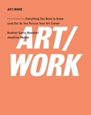 ART/WORK - Everything You Need to Know (and Do) As You Pursue Your Art Career ebook by Heather Darcy Bhandari,Jonathan Melber
