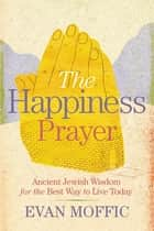 The Happiness Prayer - Ancient Jewish Wisdom for the Best Way to Live Today ebook by Evan Moffic