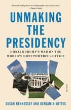 Unmaking the Presidency - Donald Trump's War on the World's Most Powerful Office ebook by Susan Hennessey, Benjamin Wittes