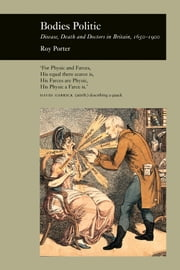 Bodies Politic - Disease, Death and Doctors in Britain, 1650-1900 ebook by Roy Porter