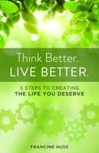 Think Better. Live Better. - 5 Steps to Create the Life You Deserve ebook by Francine Huss