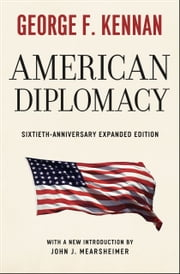 American Diplomacy - Sixtieth-Anniversary Expanded Edition ebook by George F. Kennan, John J. Mearsheimer